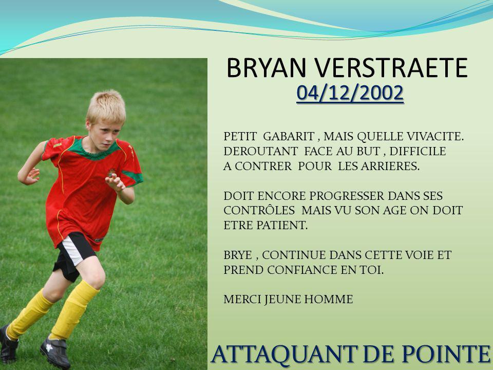 BRYAN VERSTRAETE 04/12/2002 ATTAQUANT DE POINTE PETIT GABARIT, MAIS QUELLE VIVACITE. DEROUTANT FACE AU BUT, DIFFICILE A CONTRER POUR LES ARRIERES. DOI