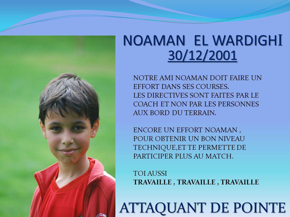 NOAMAN EL WARDIGHI 30/12/2001 ATTAQUANT DE POINTE NOTRE AMI NOAMAN DOIT FAIRE UN EFFORT DANS SES COURSES. LES DIRECTIVES SONT FAITES PAR LE COACH ET N