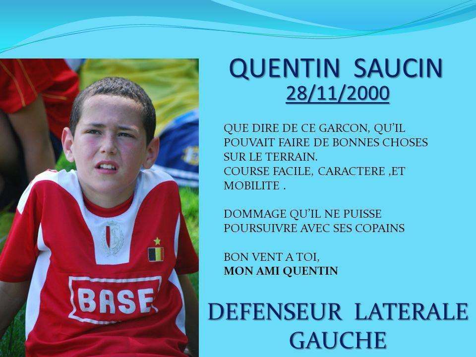 QUENTIN SAUCIN 28/11/2000 DEFENSEUR LATERALE GAUCHE QUE DIRE DE CE GARCON, QUIL POUVAIT FAIRE DE BONNES CHOSES SUR LE TERRAIN. COURSE FACILE, CARACTER