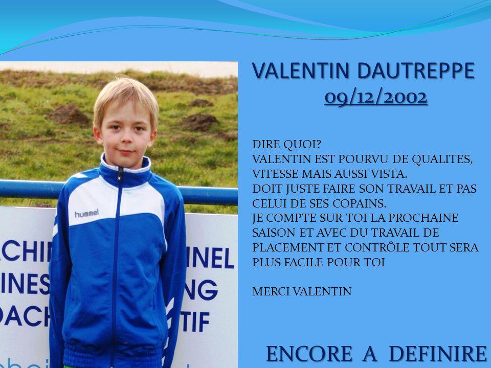 VALENTIN DAUTREPPE ENCORE A DEFINIRE 09/12/2002 DIRE QUOI? VALENTIN EST POURVU DE QUALITES, VITESSE MAIS AUSSI VISTA. DOIT JUSTE FAIRE SON TRAVAIL ET