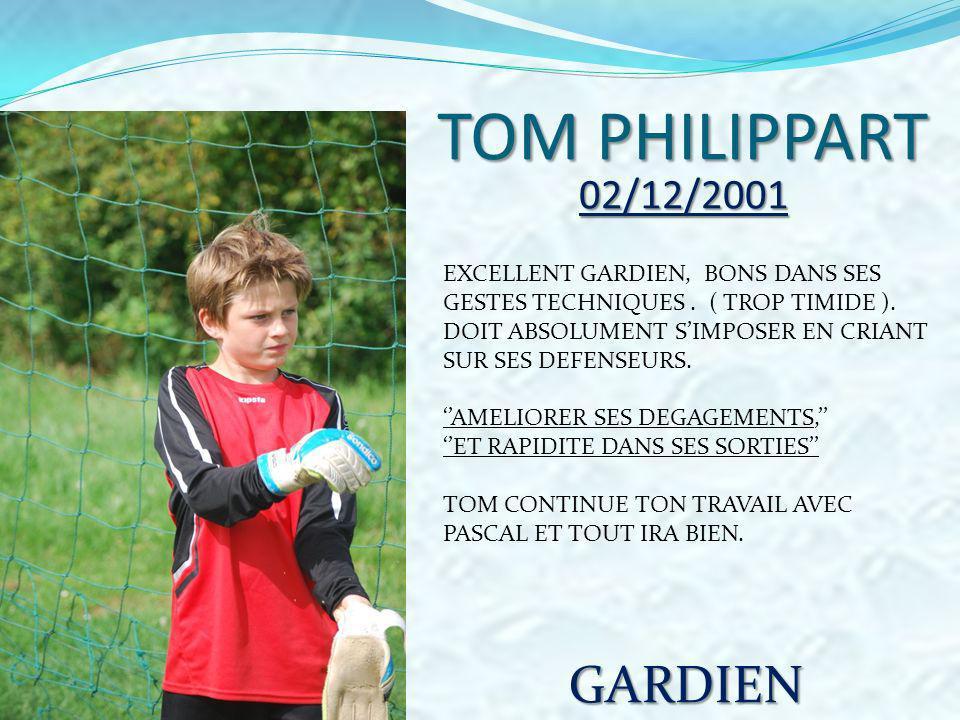 TOMPHILIPPART TOM PHILIPPART 02/12/2001 EXCELLENT GARDIEN, BONS DANS SES GESTES TECHNIQUES. ( TROP TIMIDE ). DOIT ABSOLUMENT SIMPOSER EN CRIANT SUR SE