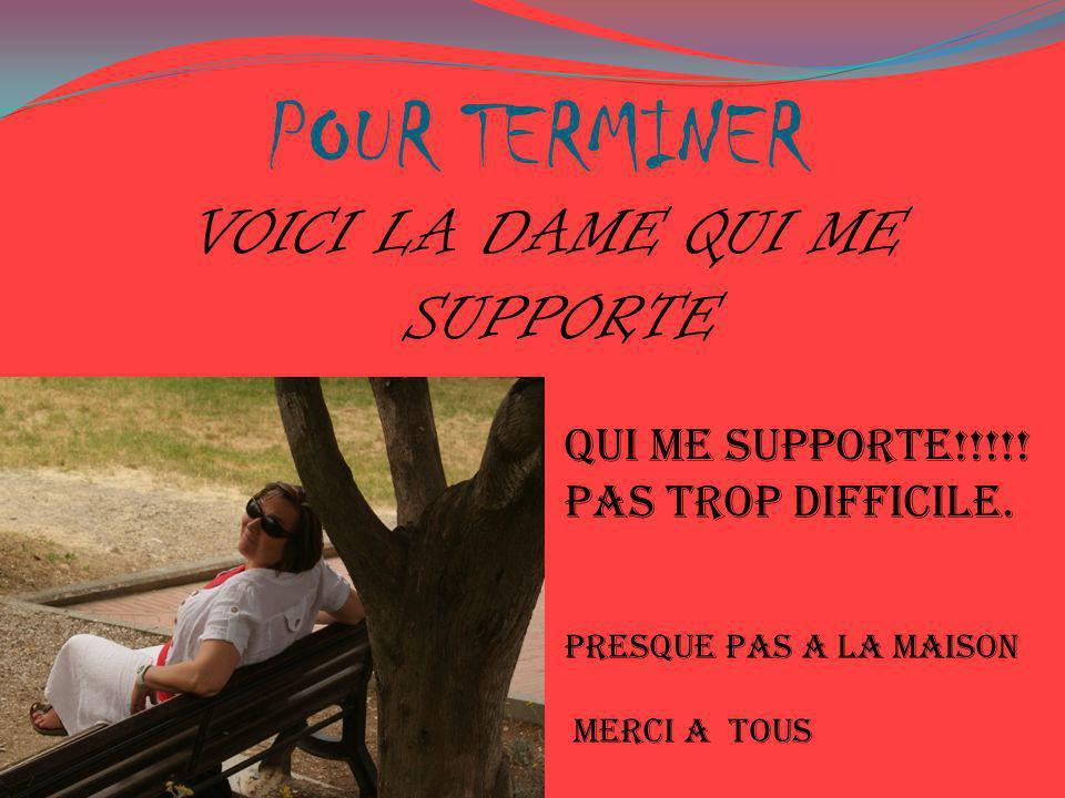 POUR TERMINER QUI ME SUPPORTE!!!!! PAS TROP DIFFICILE. PRESQUE PAS A LA MAISON MERCI A TOUS VOICI LA DAME QUI ME SUPPORTE