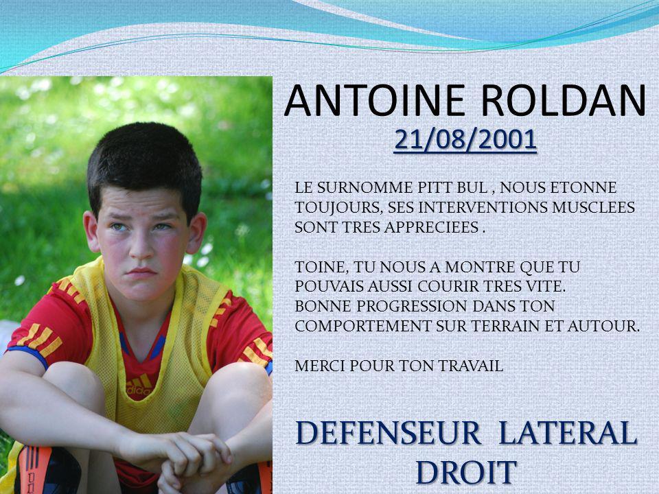 ANTOINE ROLDAN 21/08/2001 DEFENSEUR LATERAL DROIT LE SURNOMME PITT BUL, NOUS ETONNE TOUJOURS, SES INTERVENTIONS MUSCLEES SONT TRES APPRECIEES. TOINE,