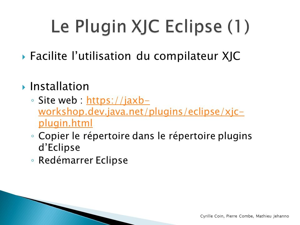 Facilite lutilisation du compilateur XJC Installation Site web : https://jaxb- workshop.dev.java.net/plugins/eclipse/xjc- plugin.htmlhttps://jaxb- wor