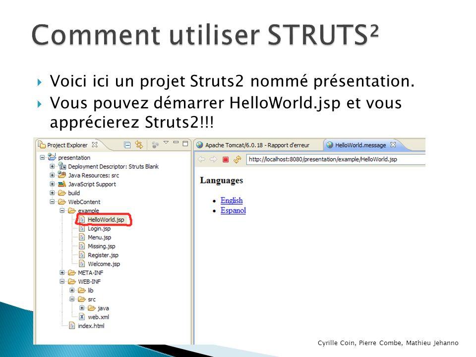 Voici ici un projet Struts2 nommé présentation. Vous pouvez démarrer HelloWorld.jsp et vous apprécierez Struts2!!! Cyrille Coin, Pierre Combe, Mathieu