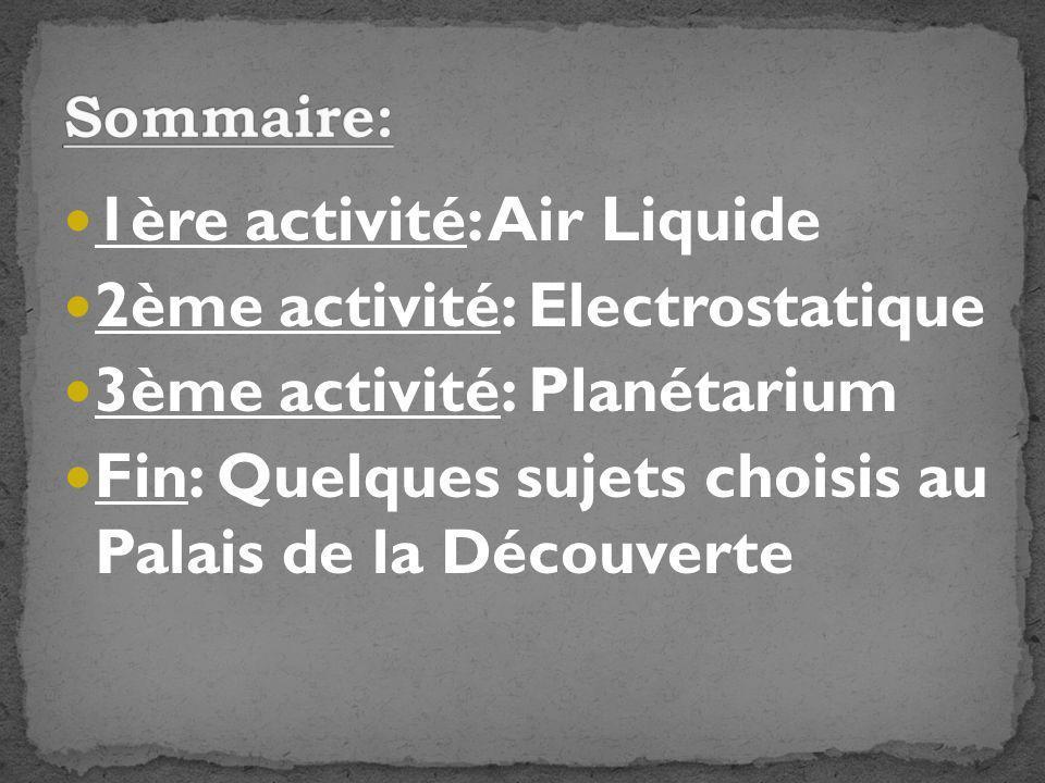 1ère activité: Air Liquide 2ème activité: Electrostatique 3ème activité: Planétarium Fin: Quelques sujets choisis au Palais de la Découverte