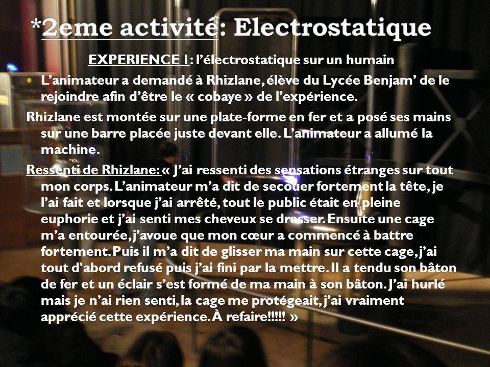 EXPERIENCE 1: lélectrostatique sur un humain Lanimateur a demandé à Rhizlane, élève du Lycée Benjam de le rejoindre afin dêtre le « cobaye » de lexpérience.