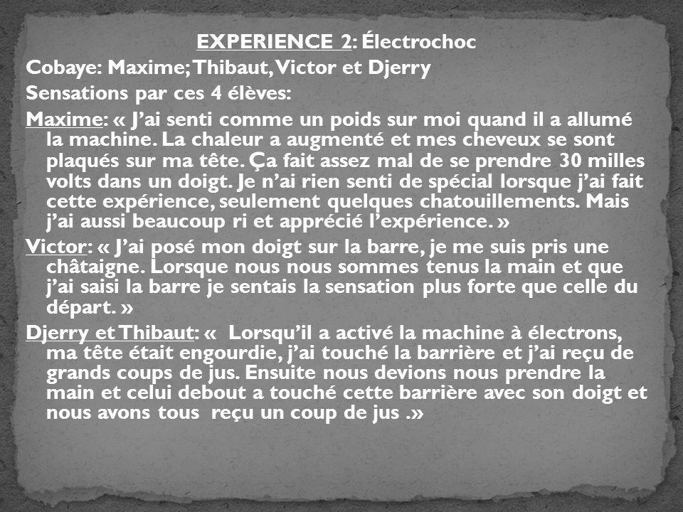 EXPERIENCE 2: Électrochoc Cobaye: Maxime; Thibaut, Victor et Djerry Sensations par ces 4 élèves: Maxime: « Jai senti comme un poids sur moi quand il a allumé la machine.
