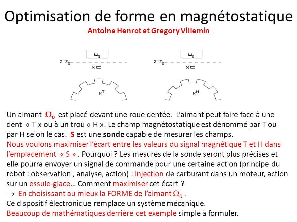 Optimisation de forme en magnétostatique Antoine Henrot et Gregory Villemin Un aimant 0 est placé devant une roue dentée. Laimant peut faire face à un