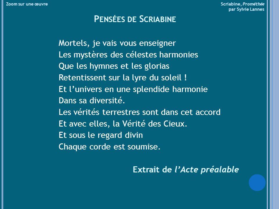 Zoom sur une œuvre Scriabine, Prométhée par Sylvie Lannes P ENSÉES DE S CRIABINE Mortels, je vais vous enseigner Les mystères des célestes harmonies Que les hymnes et les glorias Retentissent sur la lyre du soleil .
