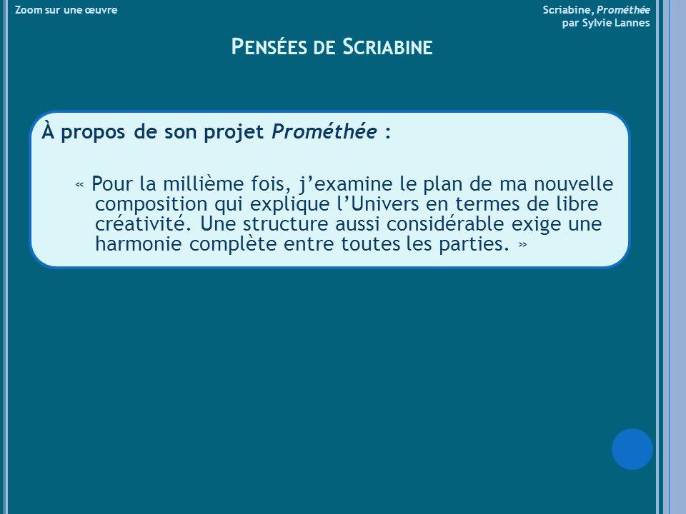 Zoom sur une œuvre Scriabine, Prométhée par Sylvie Lannes P ENSÉES DE S CRIABINE À propos de son projet Prométhée : « Pour la millième fois, jexamine le plan de ma nouvelle composition qui explique lUnivers en termes de libre créativité.