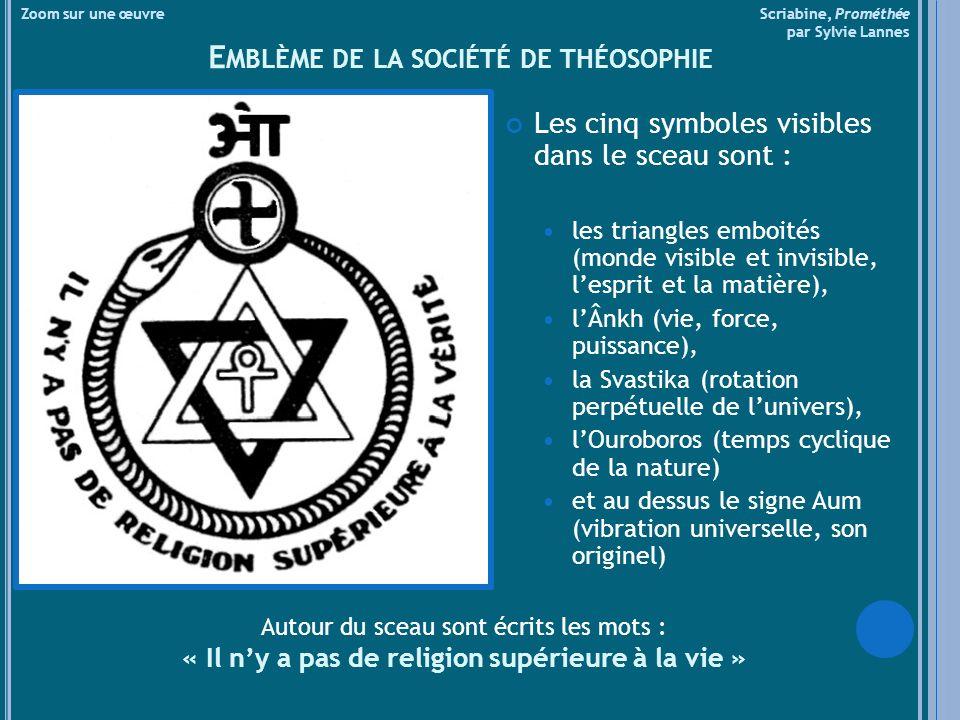 Zoom sur une œuvre Scriabine, Prométhée par Sylvie Lannes E MBLÈME DE LA SOCIÉTÉ DE THÉOSOPHIE Les cinq symboles visibles dans le sceau sont : les triangles emboités (monde visible et invisible, lesprit et la matière), lÂnkh (vie, force, puissance), la Svastika (rotation perpétuelle de lunivers), lOuroboros (temps cyclique de la nature) et au dessus le signe Aum (vibration universelle, son originel) Autour du sceau sont écrits les mots : « Il ny a pas de religion supérieure à la vie »