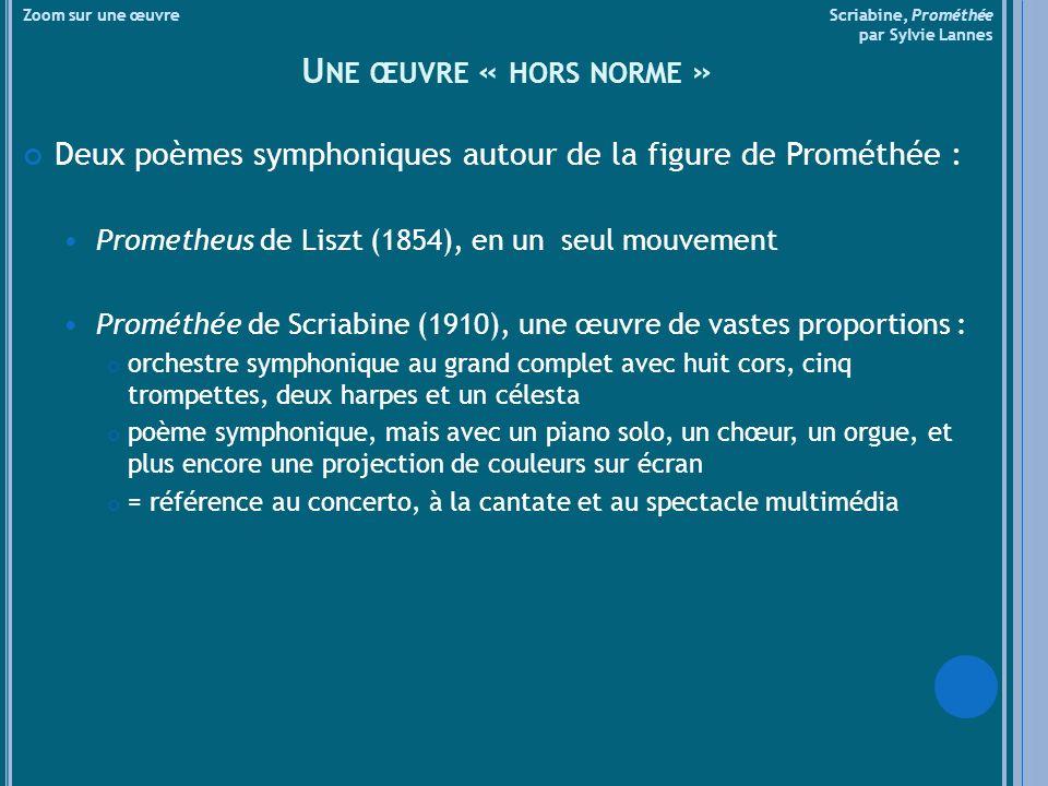 U NE ŒUVRE « HORS NORME » Deux poèmes symphoniques autour de la figure de Prométhée : Prometheus de Liszt (1854), en un seul mouvement Prométhée de Scriabine (1910), une œuvre de vastes proportions : orchestre symphonique au grand complet avec huit cors, cinq trompettes, deux harpes et un célesta poème symphonique, mais avec un piano solo, un chœur, un orgue, et plus encore une projection de couleurs sur écran = référence au concerto, à la cantate et au spectacle multimédia Zoom sur une œuvre Scriabine, Prométhée par Sylvie Lannes