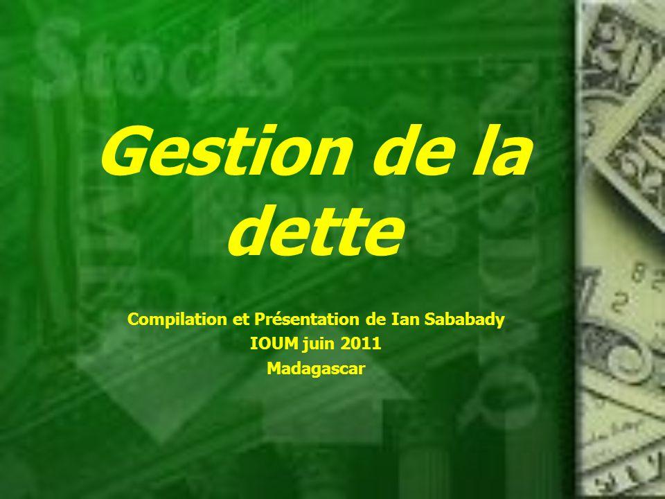 Gestion de la dette Compilation et Présentation de Ian Sababady IOUM juin 2011 Madagascar