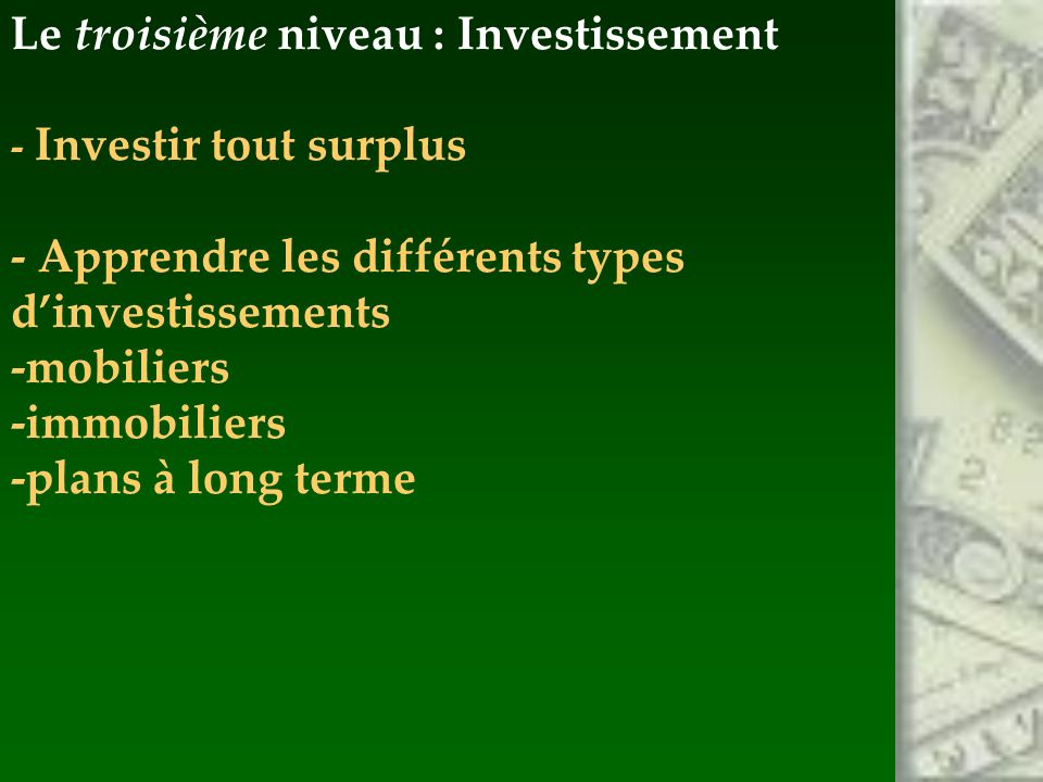 Le troisième niveau : Investissement - Investir tout surplus - Apprendre les différents types dinvestissements -mobiliers -immobiliers -plans à long terme