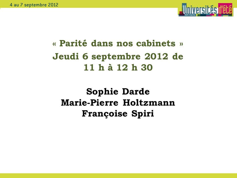 « Parité dans nos cabinets » Jeudi 6 septembre 2012 de 11 h à 12 h 30 Sophie Darde Marie-Pierre Holtzmann Françoise Spiri