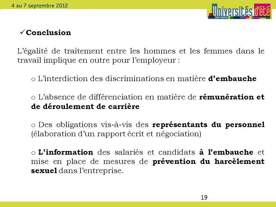 19 Conclusion Légalité de traitement entre les hommes et les femmes dans le travail implique en outre pour lemployeur : o Linterdiction des discrimina
