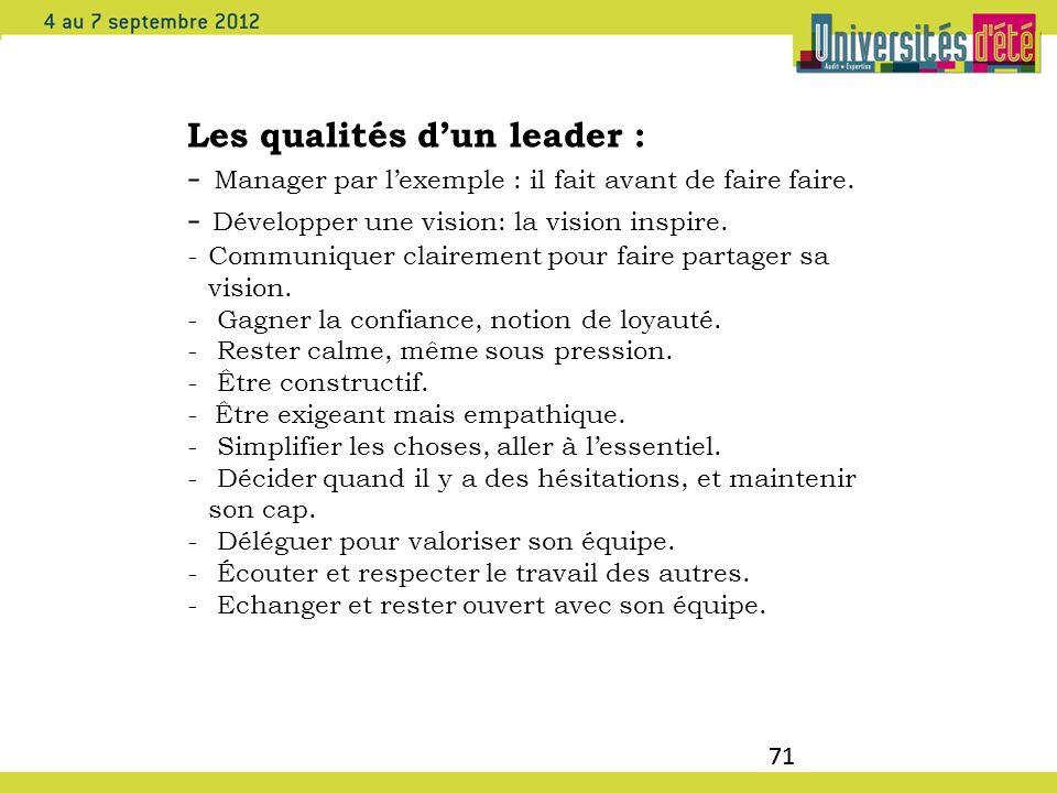 71 Les qualités dun leader : - Manager par lexemple : il fait avant de faire faire. - Développer une vision: la vision inspire. -Communiquer clairemen