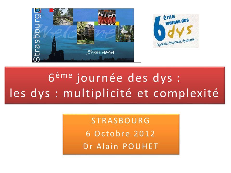6 ème journée des dys : les dys : multiplicité et complexité STRASBOURG 6 Octobre 2012 Dr Alain POUHET STRASBOURG 6 Octobre 2012 Dr Alain POUHET