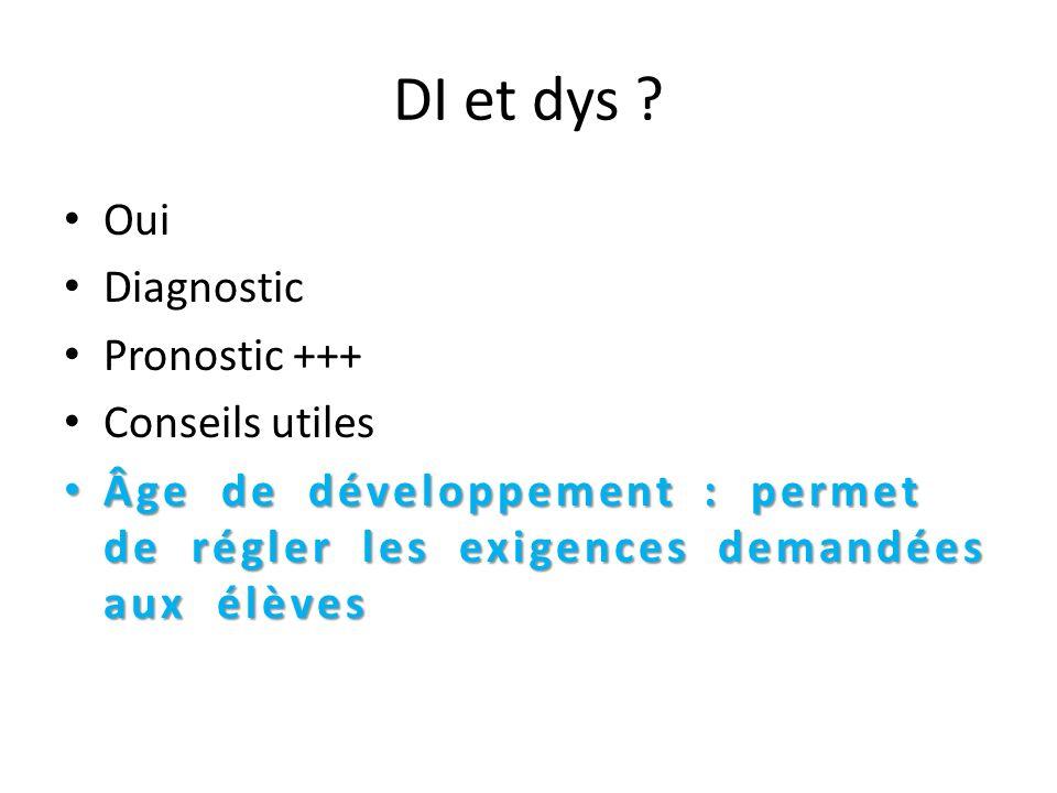 DI et dys ? Oui Diagnostic Pronostic +++ Conseils utiles Âge de développement : permet de régler les exigences demandées aux élèves Âge de développeme