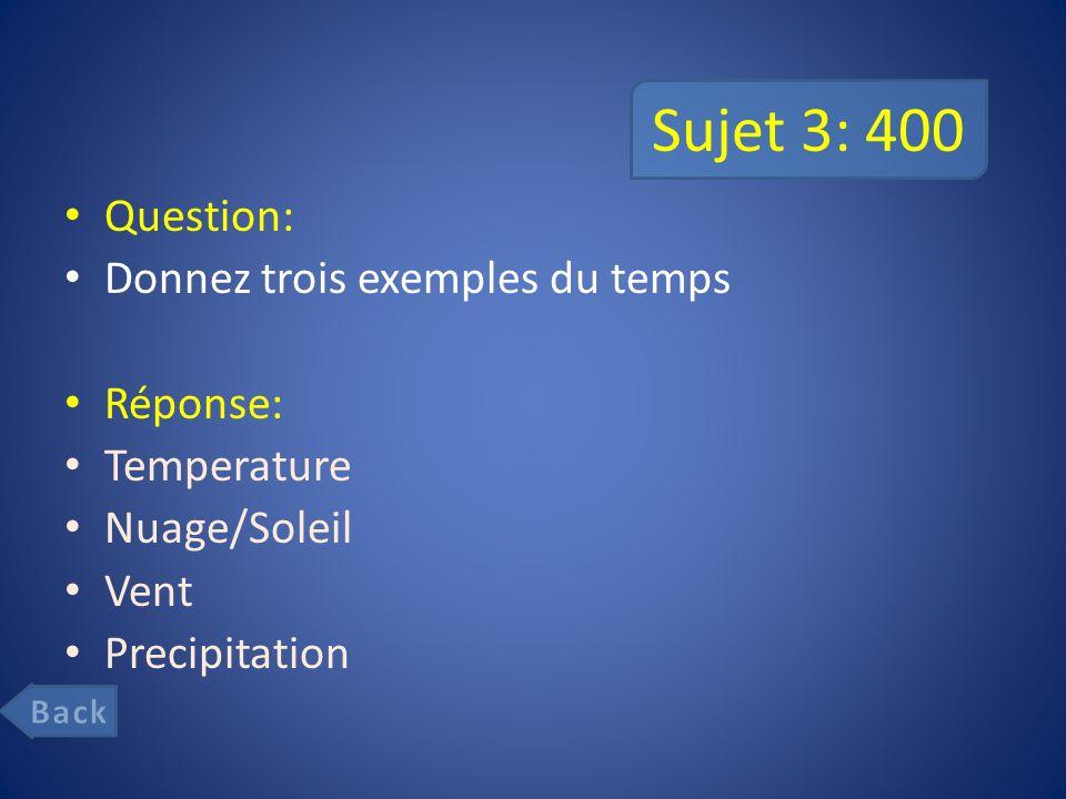 Sujet 3: 400 Question: Donnez trois exemples du temps Réponse: Temperature Nuage/Soleil Vent Precipitation