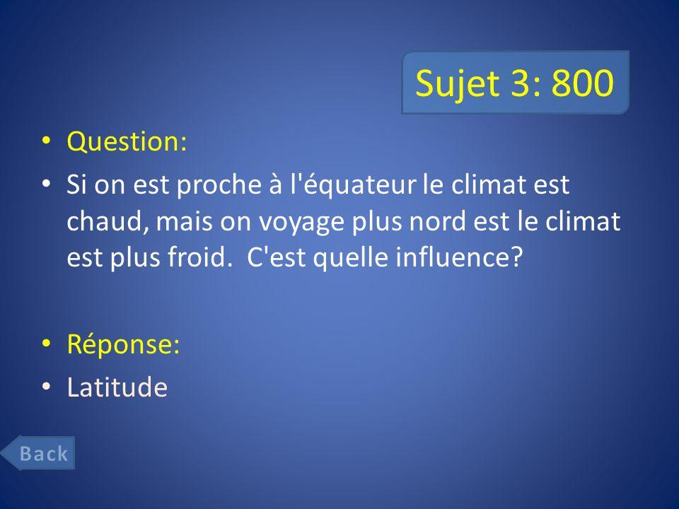 Sujet 3: 800 Question: Si on est proche à l équateur le climat est chaud, mais on voyage plus nord est le climat est plus froid.