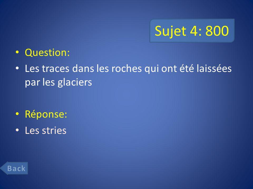 Sujet 4: 800 Question: Les traces dans les roches qui ont été laissées par les glaciers Réponse: Les stries