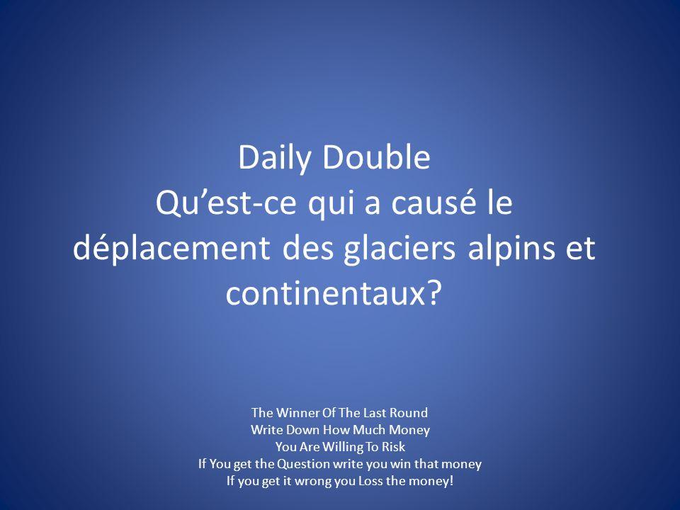 Daily Double Quest-ce qui a causé le déplacement des glaciers alpins et continentaux.