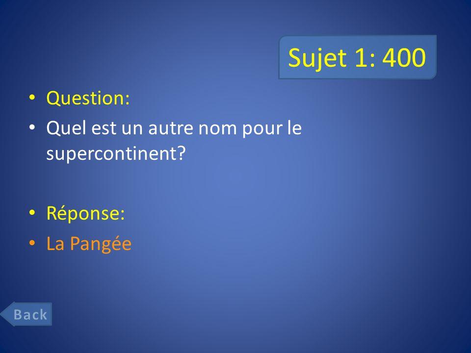 Sujet 1: 400 Question: Quel est un autre nom pour le supercontinent? Réponse: La Pangée