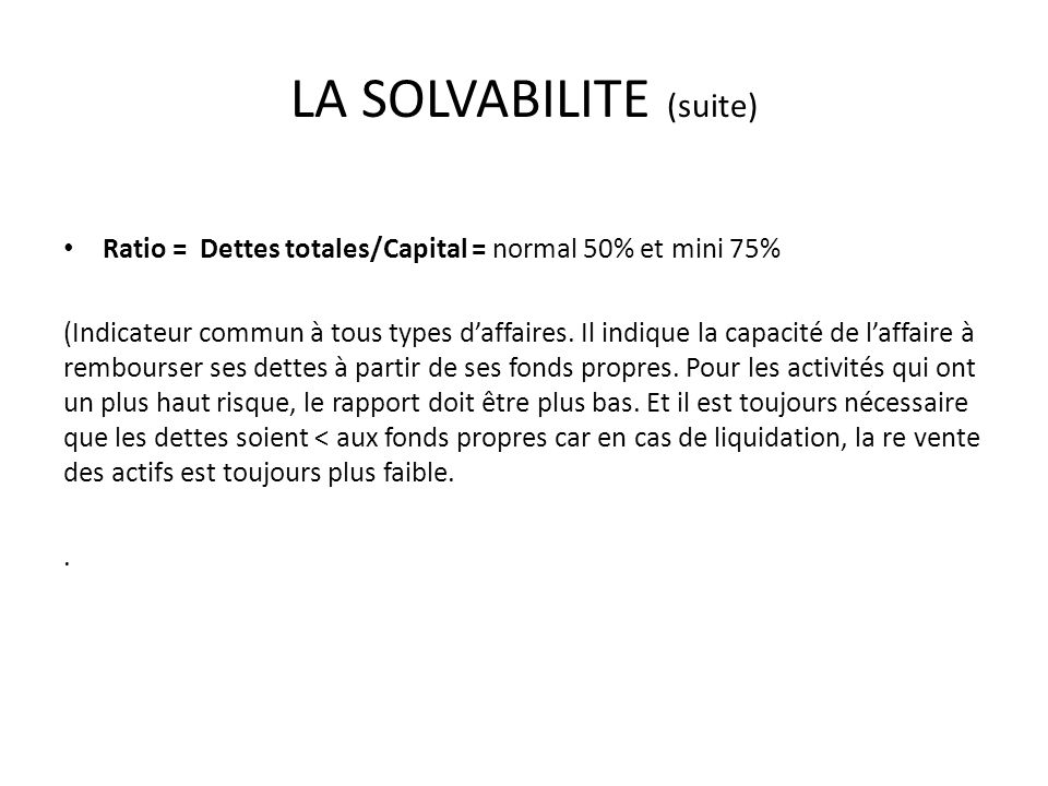 LA SOLVABILITE (suite) Ratio = Dettes totales/Capital = normal 50% et mini 75% (Indicateur commun à tous types daffaires.