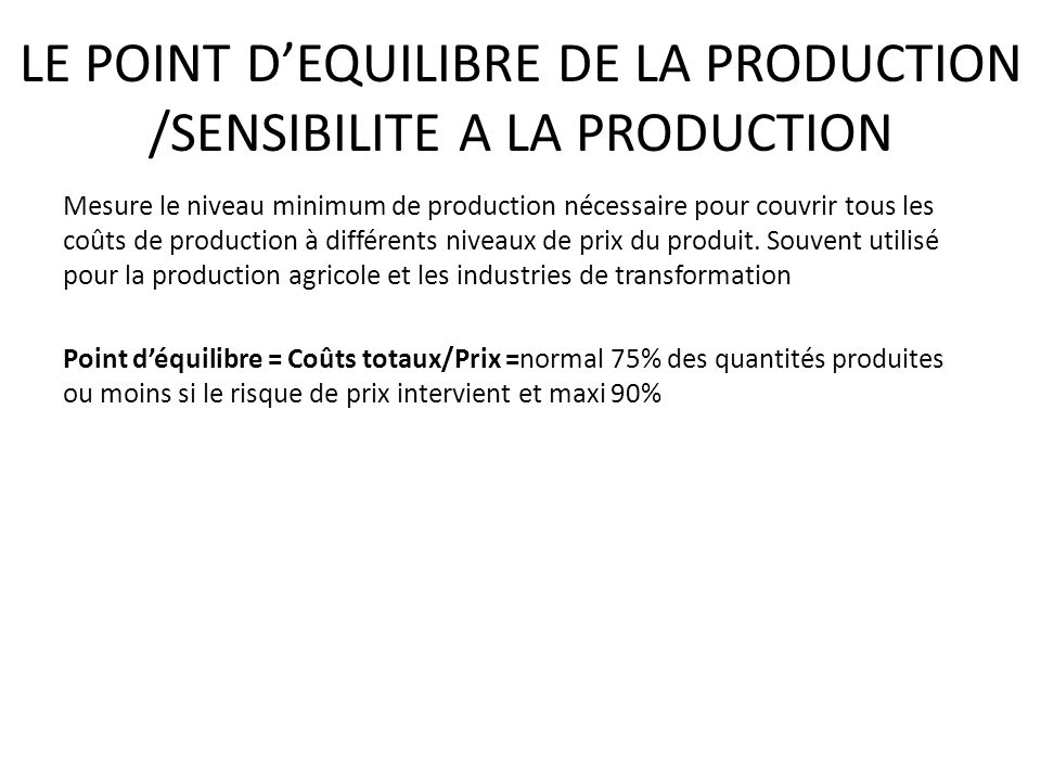 LE POINT DEQUILIBRE DE LA PRODUCTION /SENSIBILITE A LA PRODUCTION Mesure le niveau minimum de production nécessaire pour couvrir tous les coûts de production à différents niveaux de prix du produit.