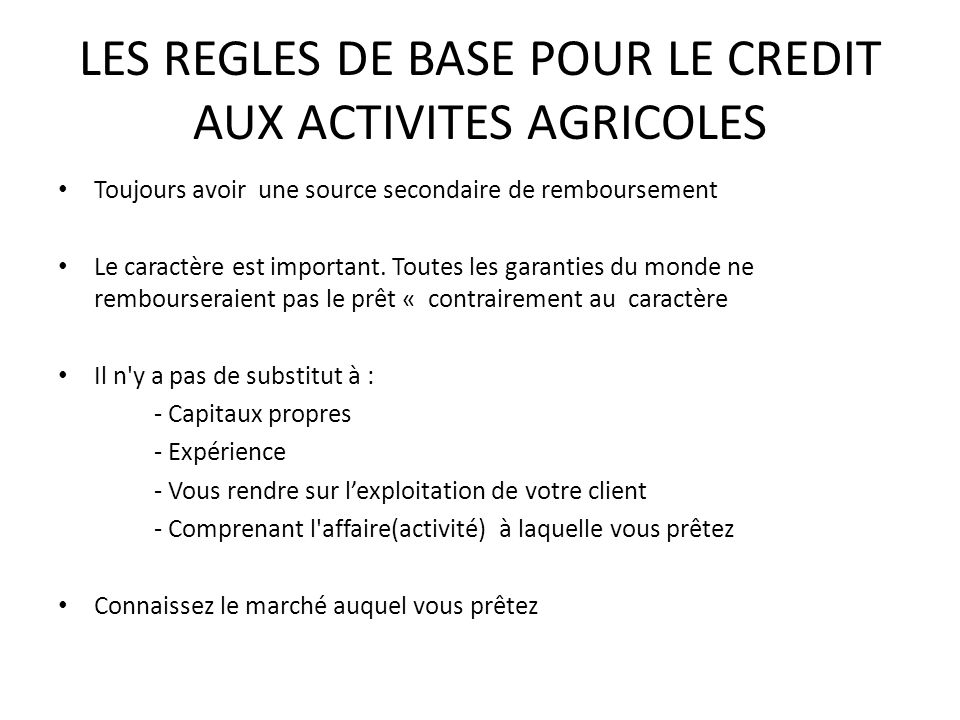 LES REGLES DE BASE POUR LE CREDIT AUX ACTIVITES AGRICOLES Toujours avoir une source secondaire de remboursement Le caractère est important. Toutes les