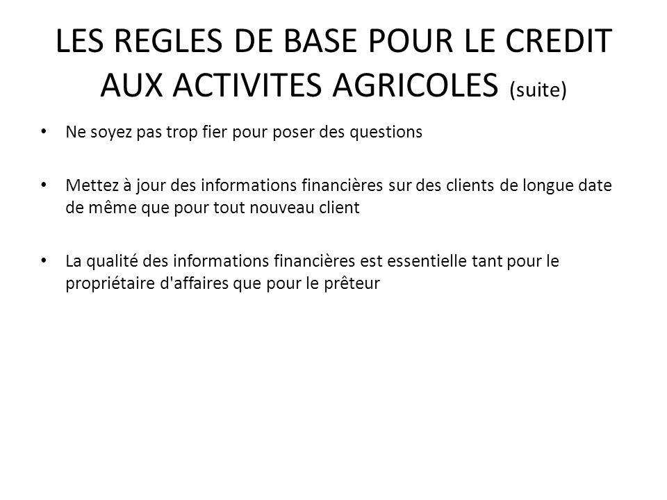LES REGLES DE BASE POUR LE CREDIT AUX ACTIVITES AGRICOLES (suite) Ne soyez pas trop fier pour poser des questions Mettez à jour des informations finan