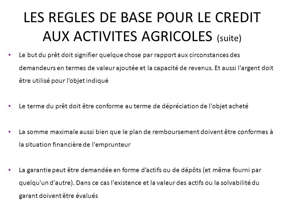 LES REGLES DE BASE POUR LE CREDIT AUX ACTIVITES AGRICOLES (suite) Le but du prêt doit signifier quelque chose par rapport aux circonstances des demandeurs en termes de valeur ajoutée et la capacité de revenus.