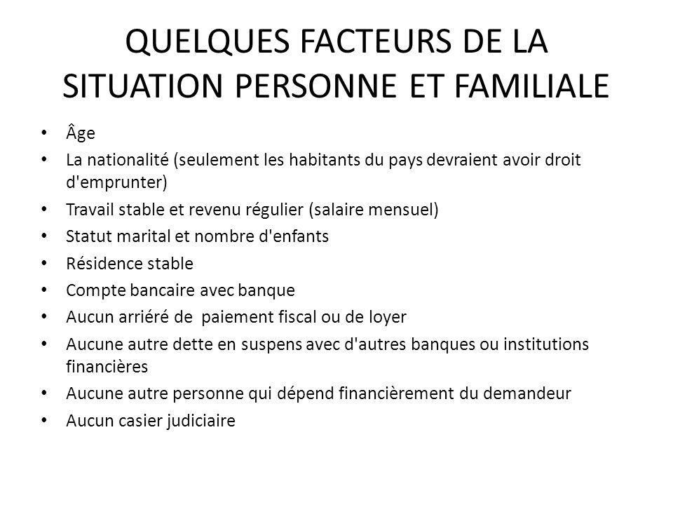 QUELQUES FACTEURS DE LA SITUATION PERSONNE ET FAMILIALE Âge La nationalité (seulement les habitants du pays devraient avoir droit d'emprunter) Travail