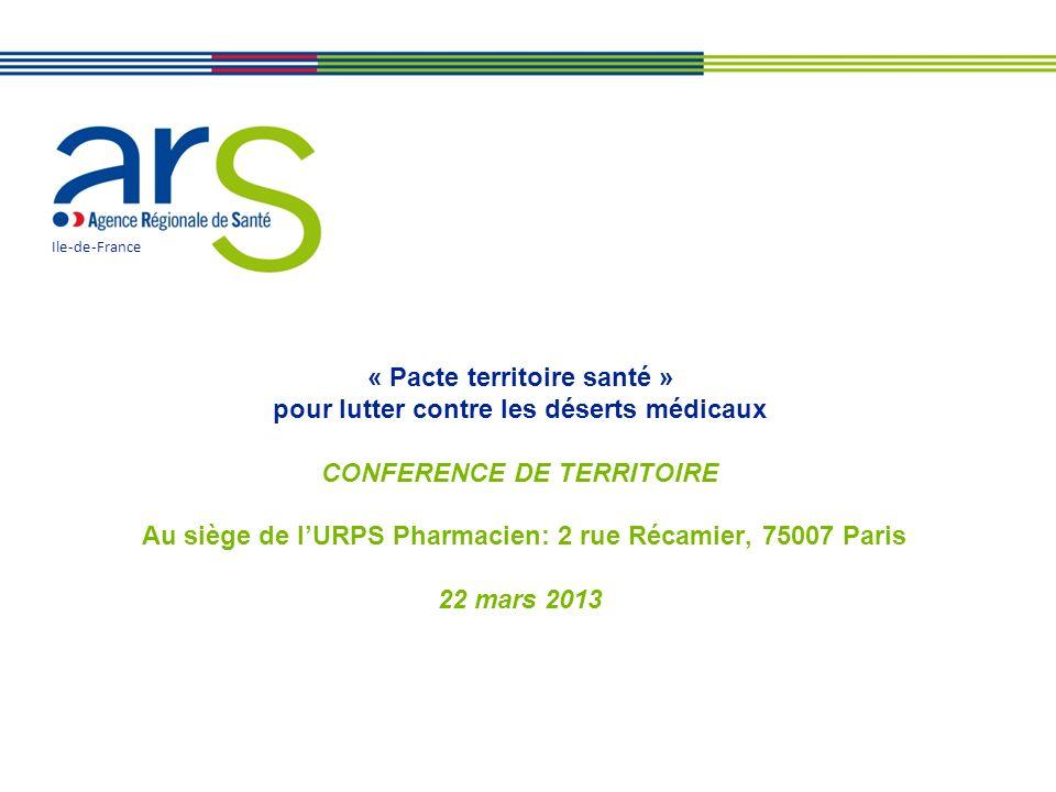 « Pacte territoire santé » pour lutter contre les déserts médicaux CONFERENCE DE TERRITOIRE Au siège de lURPS Pharmacien: 2 rue Récamier, 75007 Paris 22 mars 2013 Ile-de-France