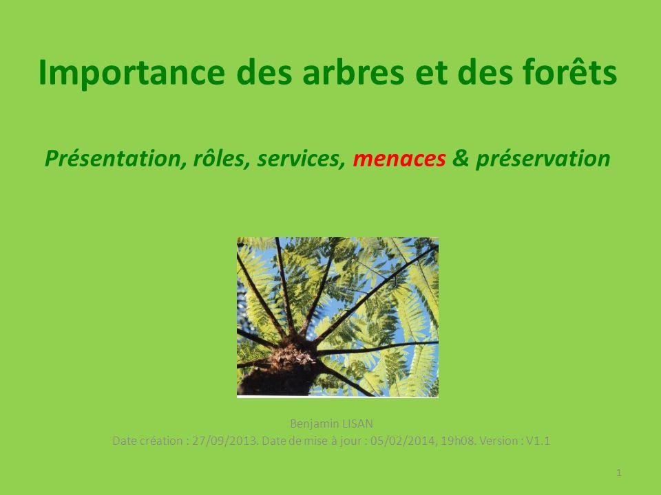 Importance des arbres et des forêts Présentation, rôles, services, menaces & préservation Benjamin LISAN Date création : 27/09/2013.