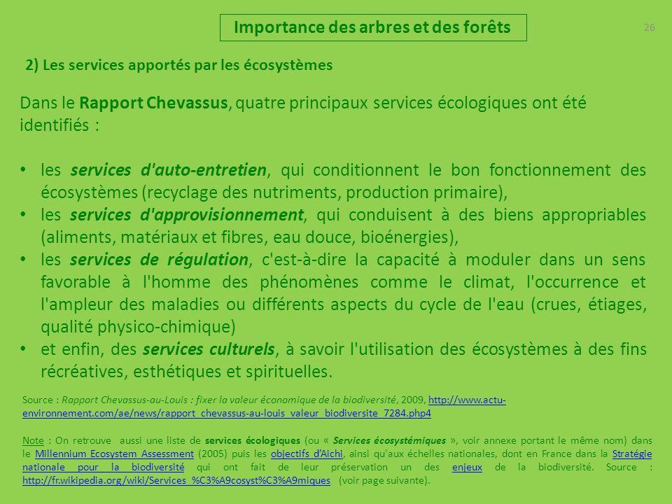 26 2) Les services apportés par les écosystèmes Importance des arbres et des forêts Dans le Rapport Chevassus, quatre principaux services écologiques ont été identifiés : les services d auto-entretien, qui conditionnent le bon fonctionnement des écosystèmes (recyclage des nutriments, production primaire), les services d approvisionnement, qui conduisent à des biens appropriables (aliments, matériaux et fibres, eau douce, bioénergies), les services de régulation, c est-à-dire la capacité à moduler dans un sens favorable à l homme des phénomènes comme le climat, l occurrence et l ampleur des maladies ou différents aspects du cycle de l eau (crues, étiages, qualité physico-chimique) et enfin, des services culturels, à savoir l utilisation des écosystèmes à des fins récréatives, esthétiques et spirituelles.