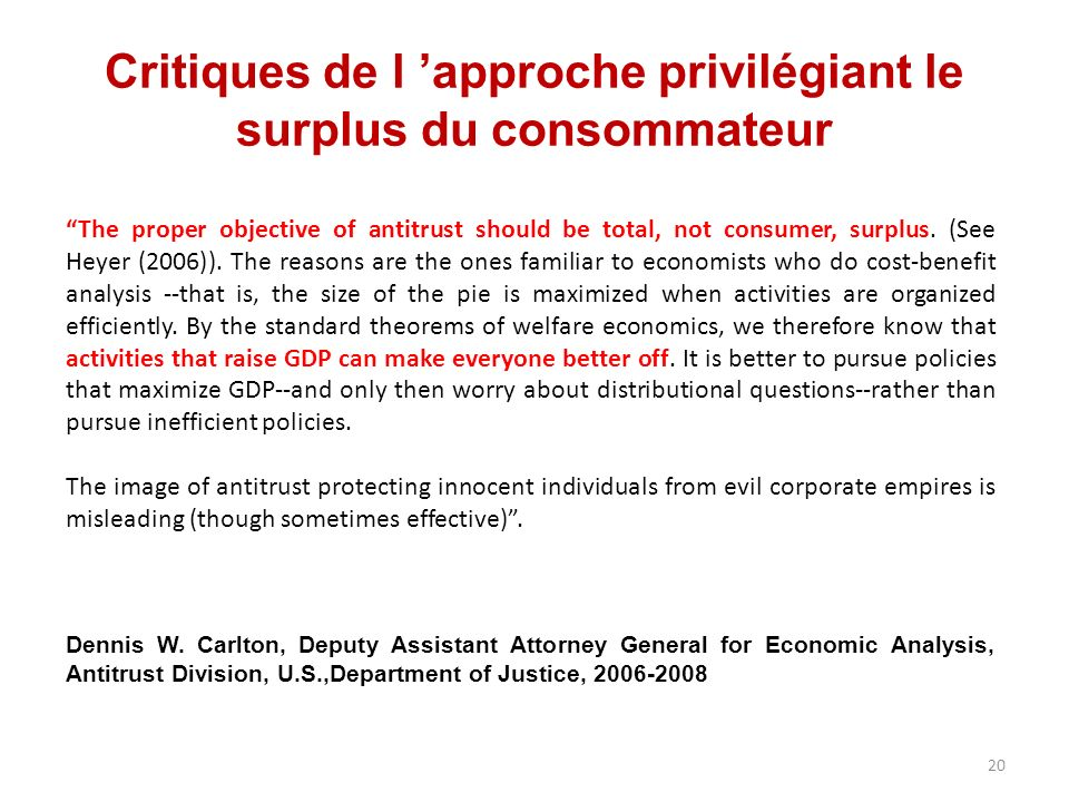 Critiques de l approche privilégiant le surplus du consommateur The proper objective of antitrust should be total, not consumer, surplus.