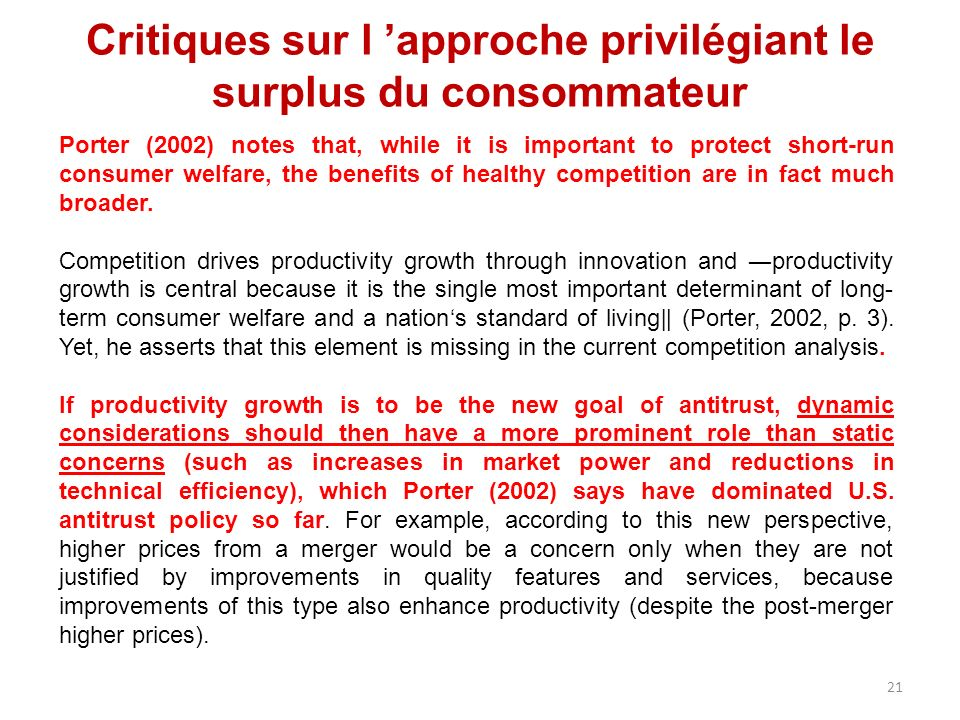 Critiques sur l approche privilégiant le surplus du consommateur Porter (2002) notes that, while it is important to protect short-run consumer welfare, the benefits of healthy competition are in fact much broader.