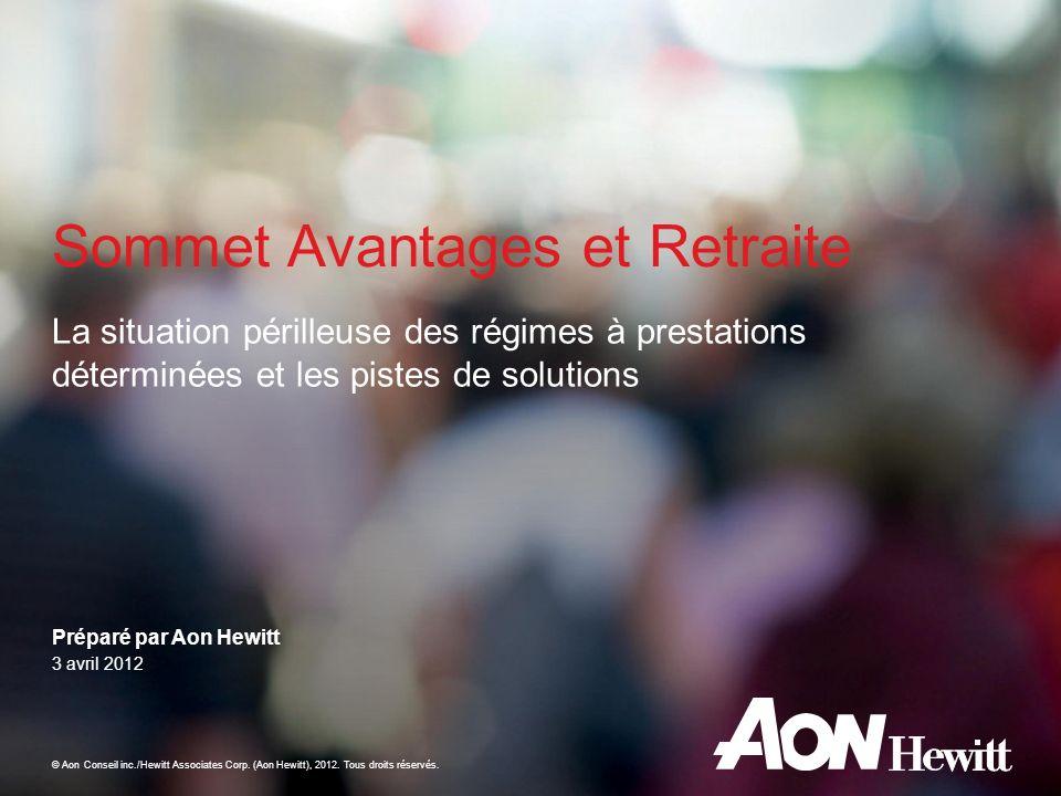 Préparé par Aon Hewitt © Aon Conseil inc./Hewitt Associates Corp. (Aon Hewitt), 2012. Tous droits réservés. La situation périlleuse des régimes à pres