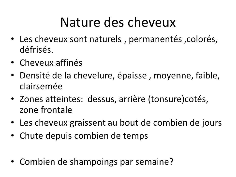 Nature des cheveux Les cheveux sont naturels, permanentés,colorés, défrisés. Cheveux affinés Densité de la chevelure, épaisse, moyenne, faible, clairs