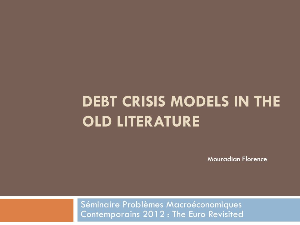 DEBT CRISIS MODELS IN THE OLD LITERATURE Séminaire Problèmes Macroéconomiques Contemporains 2012 : The Euro Revisited Mouradian Florence