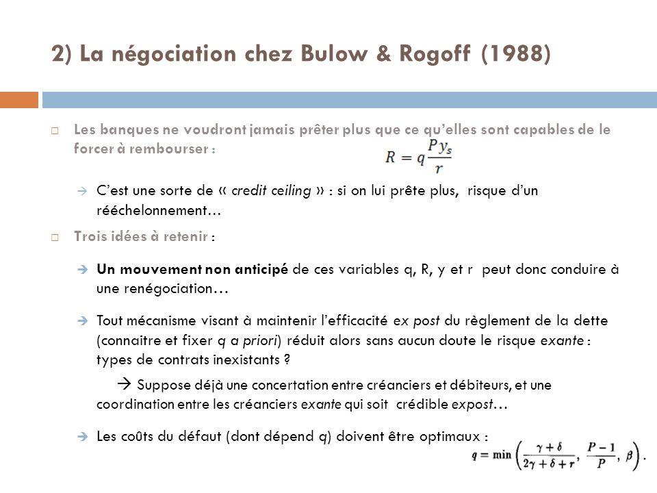 2) La négociation chez Bulow & Rogoff (1988) Les banques ne voudront jamais prêter plus que ce quelles sont capables de le forcer à rembourser : Cest une sorte de « credit ceiling » : si on lui prête plus, risque dun rééchelonnement … Trois idées à retenir : Un mouvement non anticipé de ces variables q, R, y et r peut donc conduire à une renégociation… Tout mécanisme visant à maintenir lefficacité ex post du règlement de la dette (connaitre et fixer q a priori) réduit alors sans aucun doute le risque exante : types de contrats inexistants .