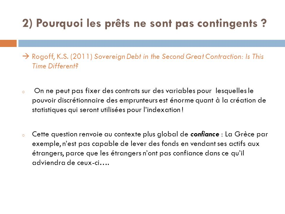 2) Pourquoi les prêts ne sont pas contingents ? Rogoff, K.S. (2011) Sovereign Debt in the Second Great Contraction: Is This Time Different? o On ne pe