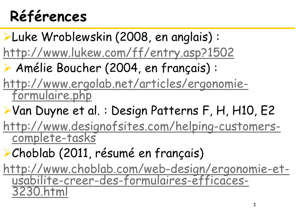 2 Références Luke Wroblewskin (2008, en anglais) : http://www.lukew.com/ff/entry.asp?1502 Amélie Boucher (2004, en français) : http://www.ergolab.net/articles/ergonomie- formulaire.php Van Duyne et al.