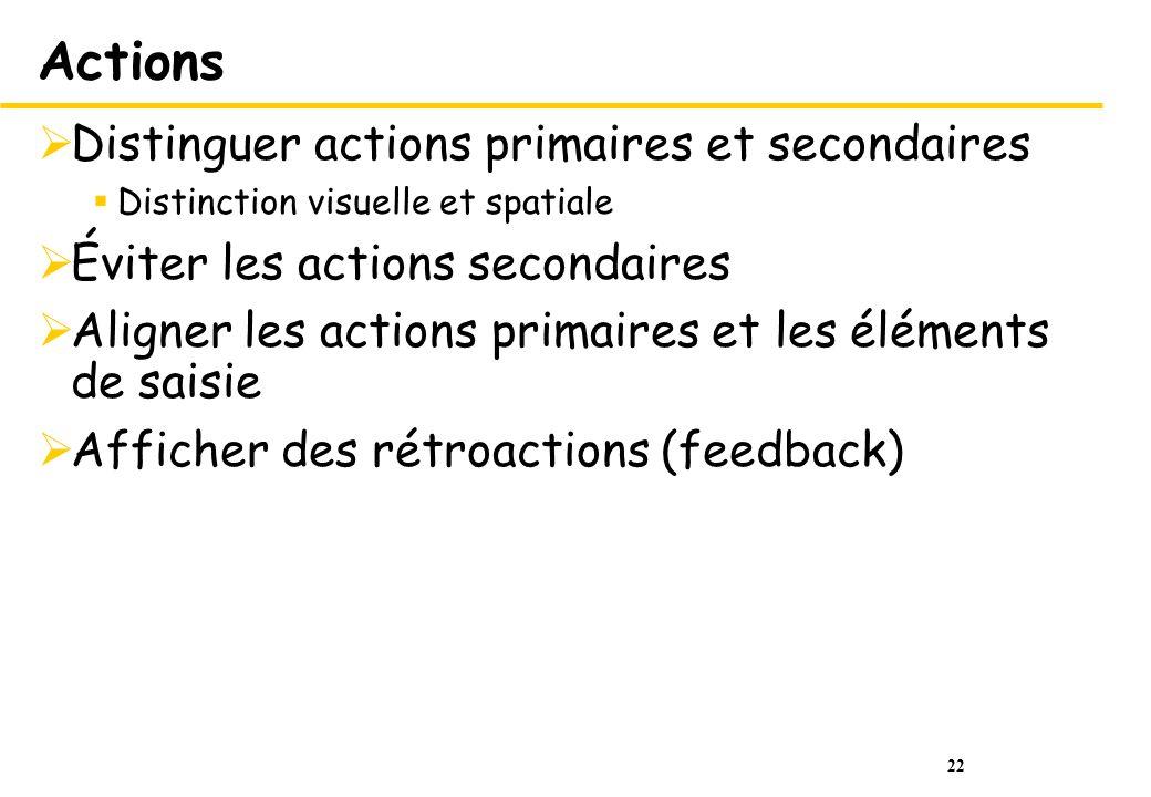 22 Actions Distinguer actions primaires et secondaires Distinction visuelle et spatiale Éviter les actions secondaires Aligner les actions primaires et les éléments de saisie Afficher des rétroactions (feedback)