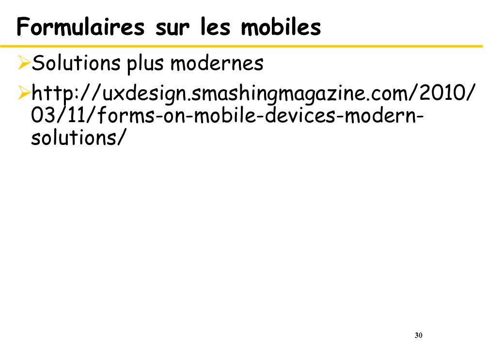 30 Formulaires sur les mobiles Solutions plus modernes http://uxdesign.smashingmagazine.com/2010/ 03/11/forms-on-mobile-devices-modern- solutions/