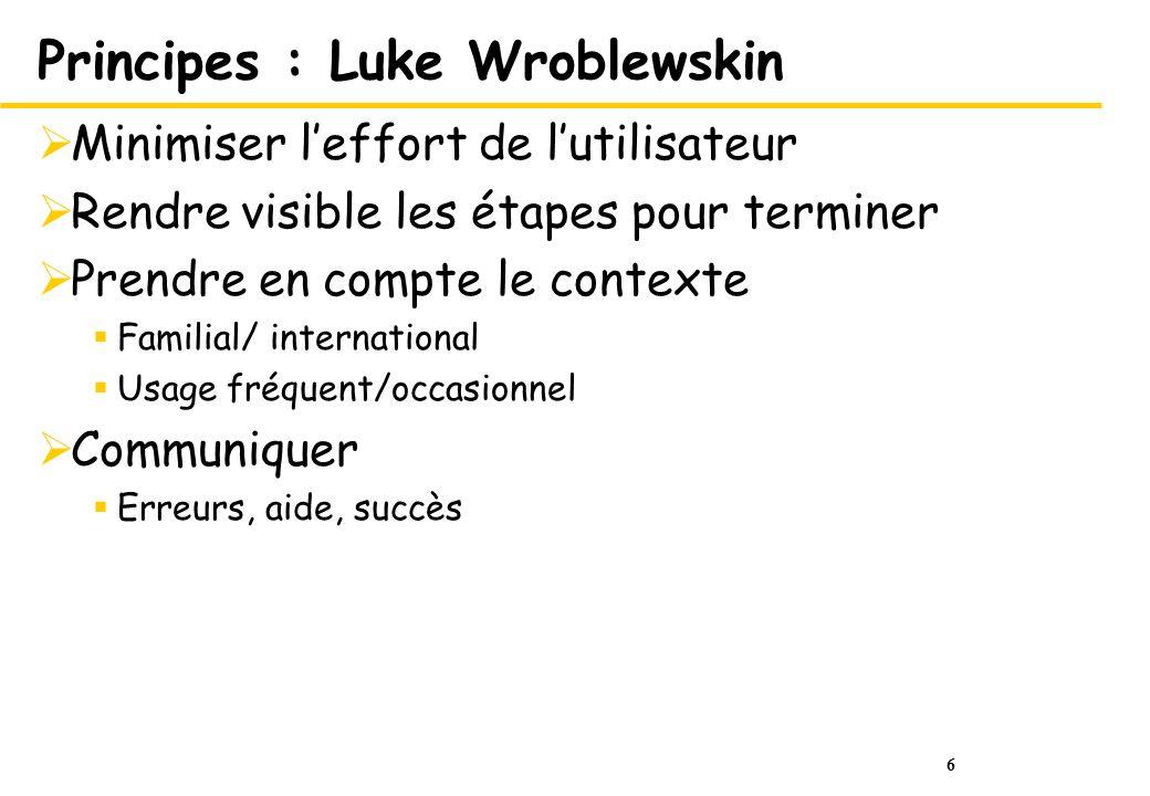 6 Principes : Luke Wroblewskin Minimiser leffort de lutilisateur Rendre visible les étapes pour terminer Prendre en compte le contexte Familial/ international Usage fréquent/occasionnel Communiquer Erreurs, aide, succès