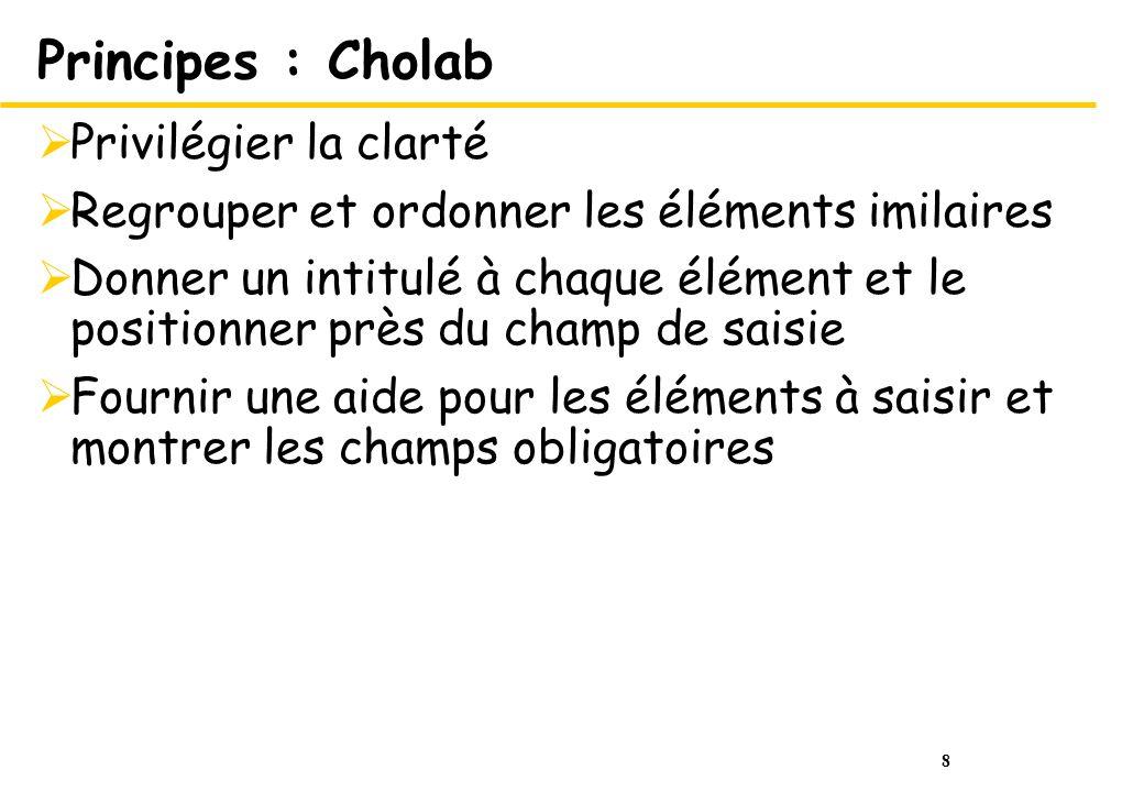 8 Principes : Cholab Privilégier la clarté Regrouper et ordonner les éléments imilaires Donner un intitulé à chaque élément et le positionner près du champ de saisie Fournir une aide pour les éléments à saisir et montrer les champs obligatoires